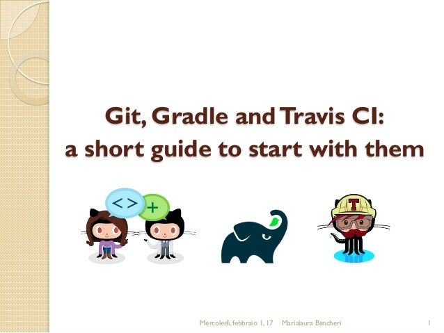 Git, Gradle andTravis CI: a short guide to start with them Mercoledì, febbraio 1, 17 Marialaura Bancheri 1