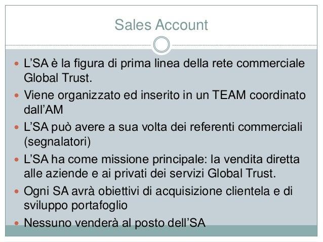 Sales Account  L'SA è la figura di prima linea della rete commerciale Global Trust.  Viene organizzato ed inserito in un...