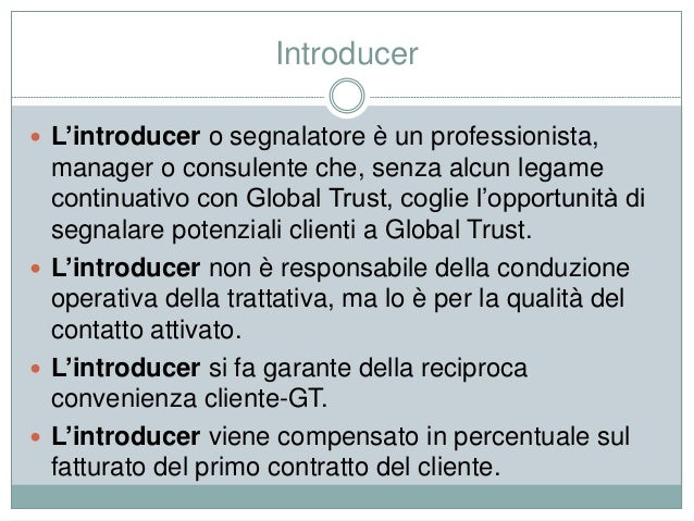 Introducer  L'introducer o segnalatore è un professionista, manager o consulente che, senza alcun legame continuativo con...