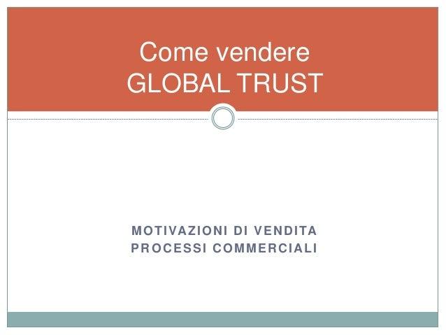 MOTIVAZIONI DI VENDITA PROCESSI COMMERCIALI Come vendere GLOBAL TRUST
