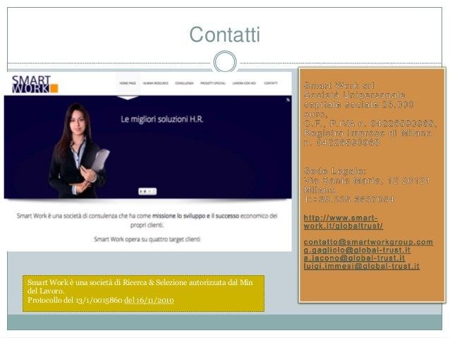 Contatti Smart Work è una società di Ricerca & Selezione autorizzata dal Min del Lavoro. Protocollo del 13/1/0015860 del 1...