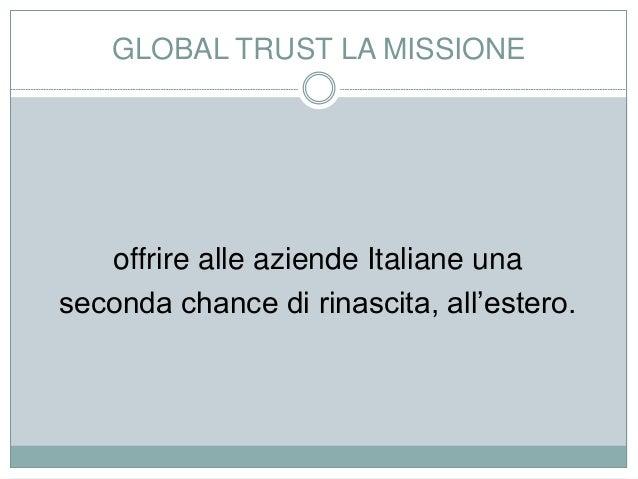 GLOBAL TRUST LA MISSIONE offrire alle aziende Italiane una seconda chance di rinascita, all'estero.
