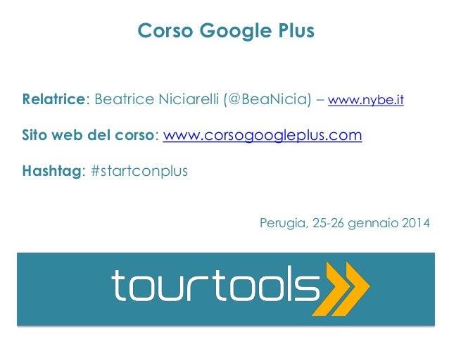 Corso Google Plus Relatrice: Beatrice Niciarelli (@BeaNicia) – www.nybe.it Sito web del corso: www.corsogoogleplus.com Has...