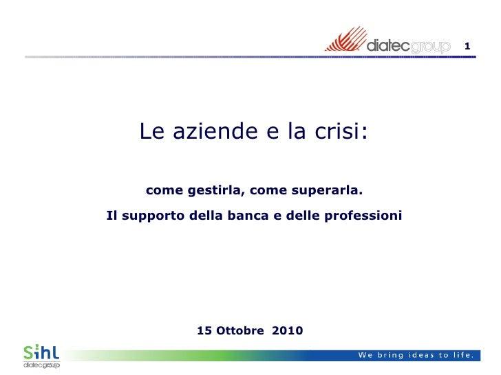 15  Ottobre   2010  Le aziende e la crisi: come gestirla, come superarla. Il supporto della banca e delle professioni