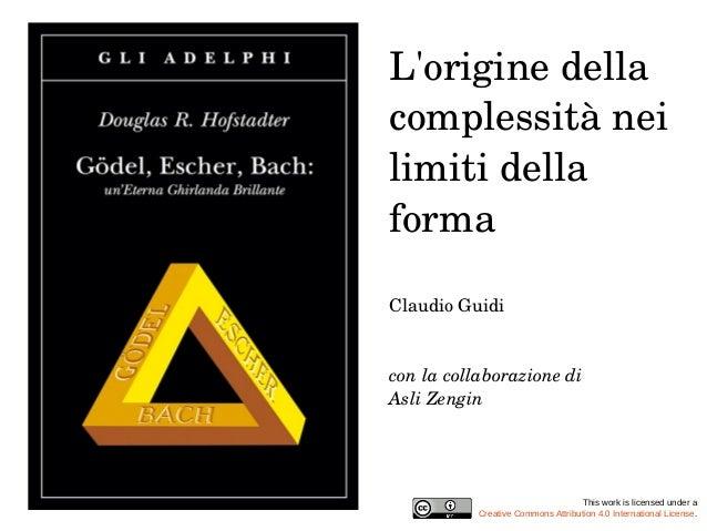 L'origine della  complessità nei  limiti della  forma  Claudio Guidi  con la collaborazione di  Asli Zengin  This work is ...