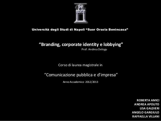 """Università degli Studi di Napoli """"Suor Orsola Benincasa""""  """"Branding, corporate identity e lobbying"""" Prof. Andrea Delogu  C..."""