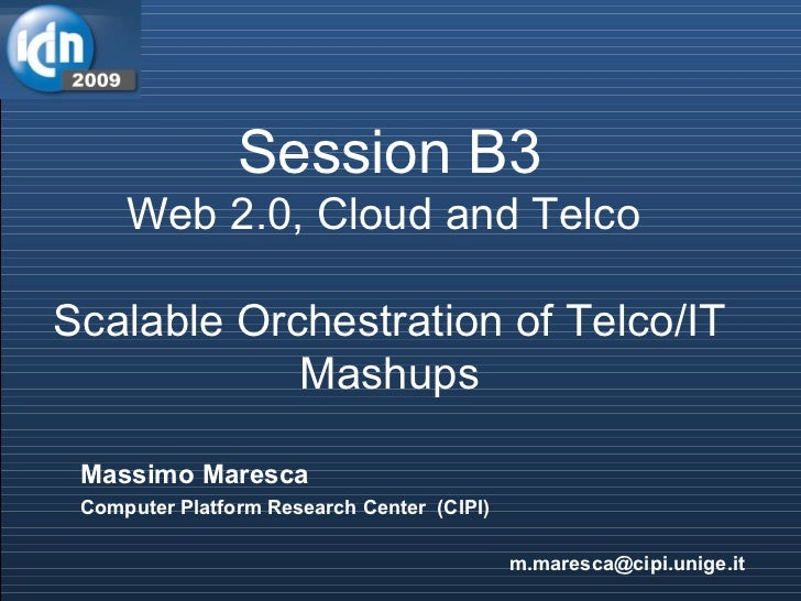 Session B3 Web 2.0, Cloud and Telco  Scalable Orchestration of Telco/IT Mashups Massimo Maresca Computer Platform Research...