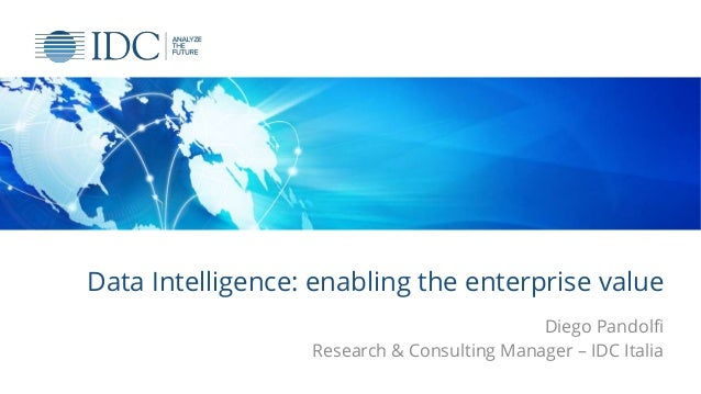 Data Intelligence: enabling the enterprise value Diego Pandolfi Research & Consulting Manager – IDC Italia