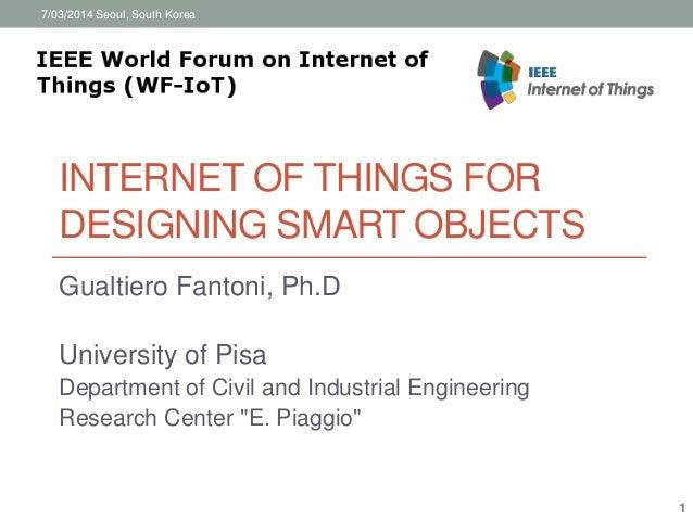 7/03/2014 Seoul, South Korea  INTERNET OF THINGS FOR  DESIGNING SMART OBJECTS  Gualtiero Fantoni, Ph.D  University of Pisa...