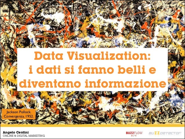 Angelo Centini ONLINE & DIGITAL MARKETING Jackson Pollock. Convergenza, 1952. Data Visualization: i dati si fanno belli e ...