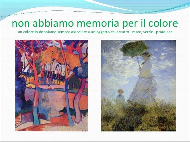 non abbiamo memoria per il colore un colore lo dobbiamo sempre associare a un oggetto es. azzurro - mare, verde - prato ecc