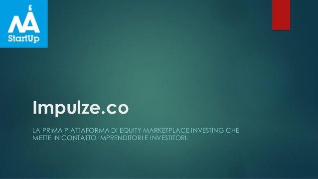 Impulze.co LA PRIMA PIATTAFORMA DI EQUITY MARKETPLACE INVESTING CHE METTE IN CONTATTO IMPRENDITORI E INVESTITORI.