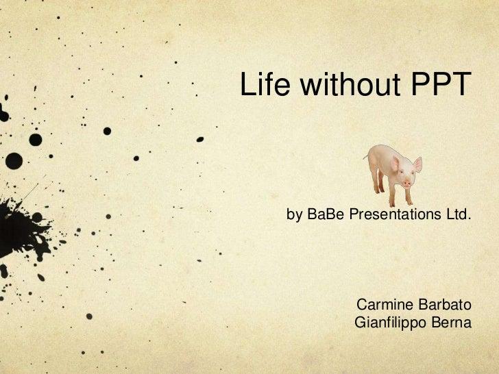 Life without PPT<br />by BaBe Presentations Ltd.<br />Carmine Barbato<br />Gianfilippo Berna<br />