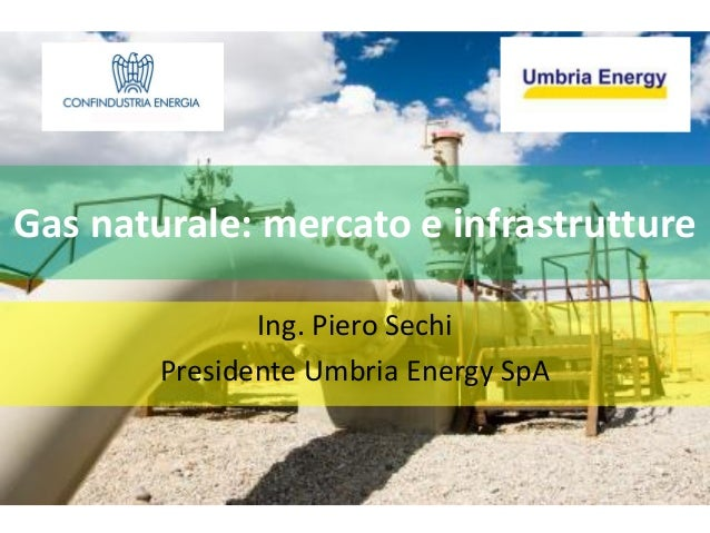 Gas naturale: mercato e infrastrutture               Ing. Piero Sechi        Presidente Umbria Energy SpA