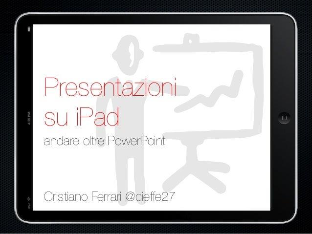 Presentazioni  su iPad  andare oltre PowerPoint  Cristiano Ferrari @cieffe27