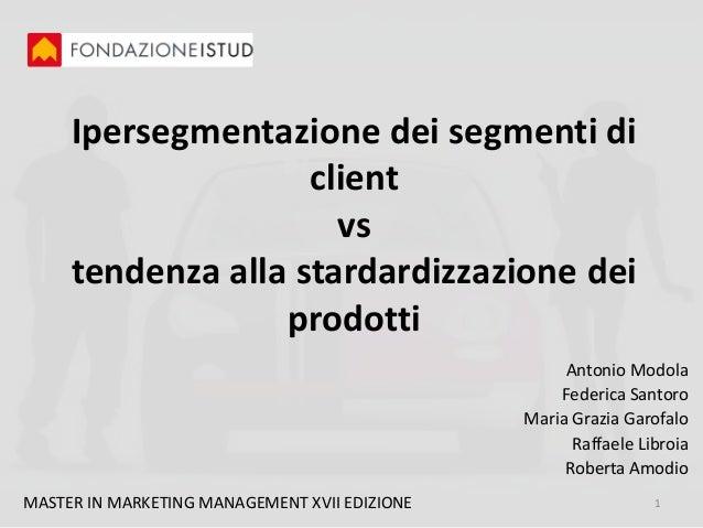 Ipersegmentazione dei segmenti di client vs tendenza alla stardardizzazione dei prodotti Antonio Modola Federica Santoro M...