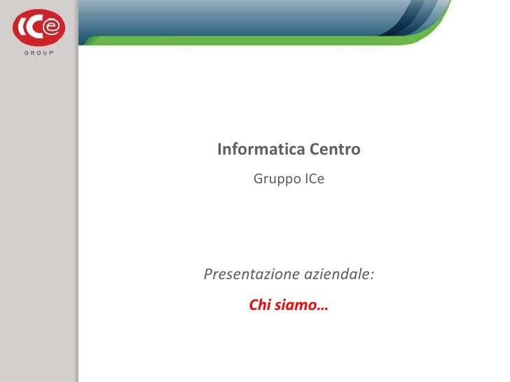 Informatica Centro<br />Gruppo ICe<br />Presentazione aziendale:<br />Chi siamo…<br />