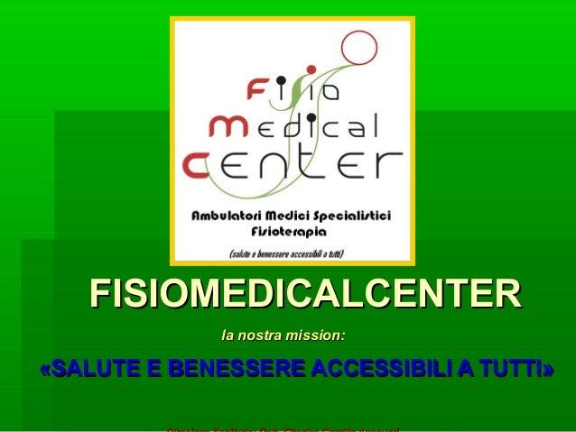 FISIOMEDICALCENTERFISIOMEDICALCENTER la nostra mission:la nostra mission: ««SALUTE E BENESSERE ACCESSIBILI A TUTTISALUTE E...