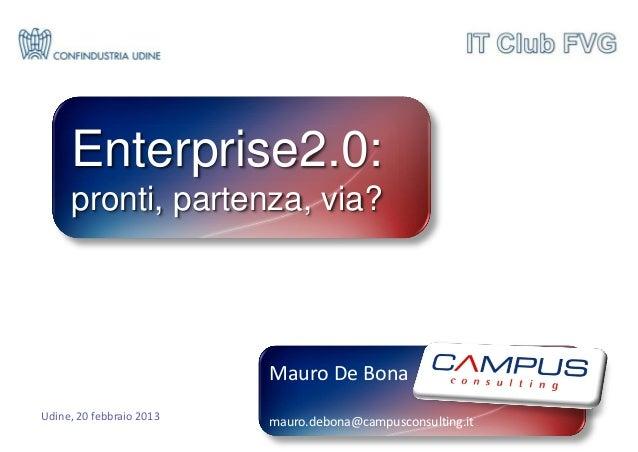 Enterprise2.0:     pronti, partenza, via?                          Mauro De BonaUdine, 20 febbraio 2013   mauro.debona@cam...