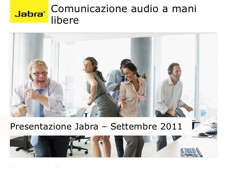 Comunicazione audio a mani                  liberePresentazione Jabra – Settembre 2011ADRIANO PALOMBA   COUNTRY MANAGER II...