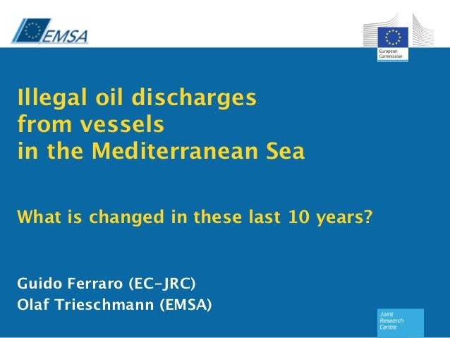 Illegal oil discharges from vessels in the Mediterranean Sea What is changed in these last 10 years?Guido Ferraro (EC...