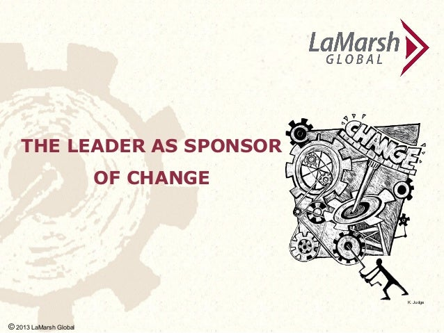 THE LEADER AS SPONSOR  K. Judg e  OF CHANGE  K. Judge  © 2013 LaMarsh Global