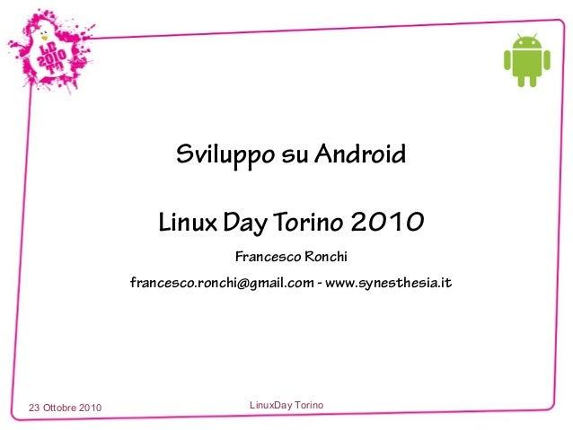 23 Ottobre 2010 LinuxDay Torino Sviluppo su Android Linux Day Torino 2010 Francesco Ronchi francesco.ronchi@gmail.com - ww...
