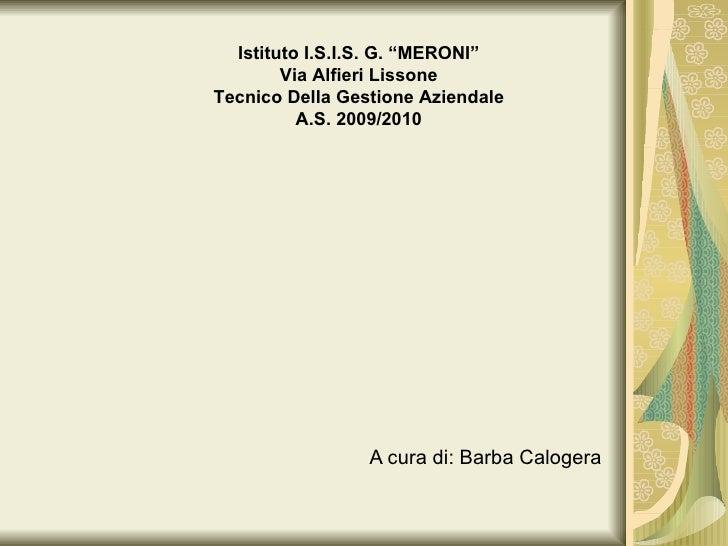 """A cura di: Barba Calogera Istituto I.S.I.S. G. """"MERONI"""" Via Alfieri Lissone Tecnico Della Gestione Aziendale A.S. 2009/2010"""