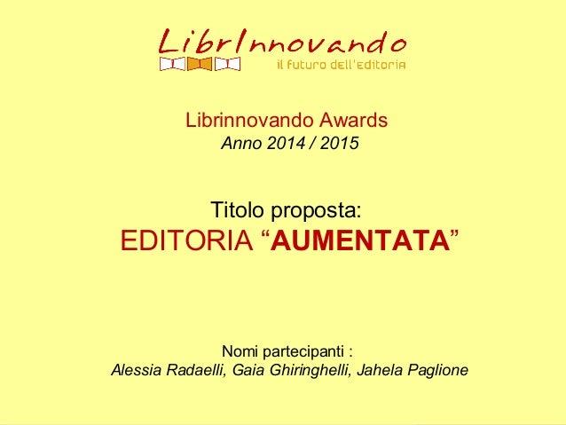 """Librinnovando Awards Anno 2014 / 2015 Titolo proposta: EDITORIA """"AUMENTATA"""" Nomi partecipanti : Alessia Radaelli, Gaia Ghi..."""