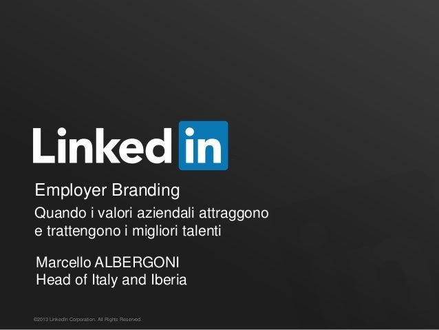 Employer Branding ©2013 LinkedIn Corporation. All Rights Reserved. Quando i valori aziendali attraggono e trattengono i mi...