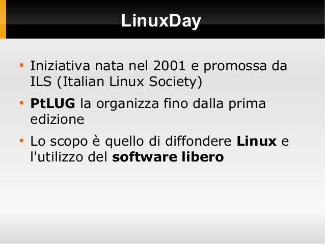 LinuxDay  Iniziativa nata nel 2001 e promossa da ILS (Italian Linux Society)  PtLUG la organizza fino dalla prima edizio...