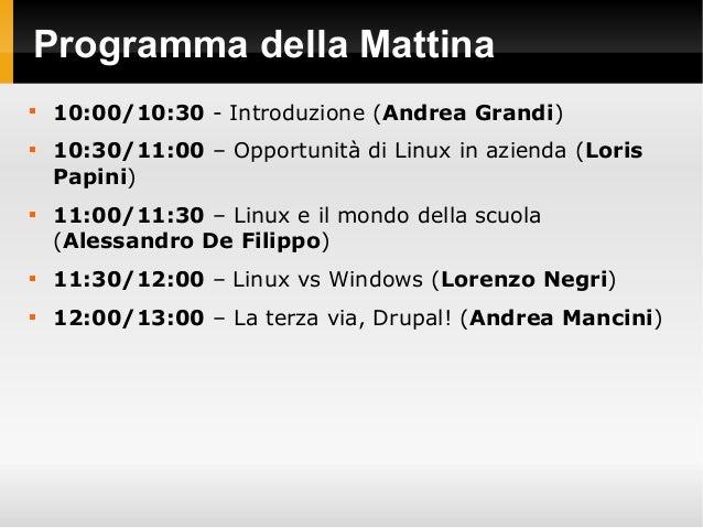 Programma della Mattina  10:00/10:30 - Introduzione (Andrea Grandi)  10:30/11:00 – Opportunità di Linux in azienda (Lori...