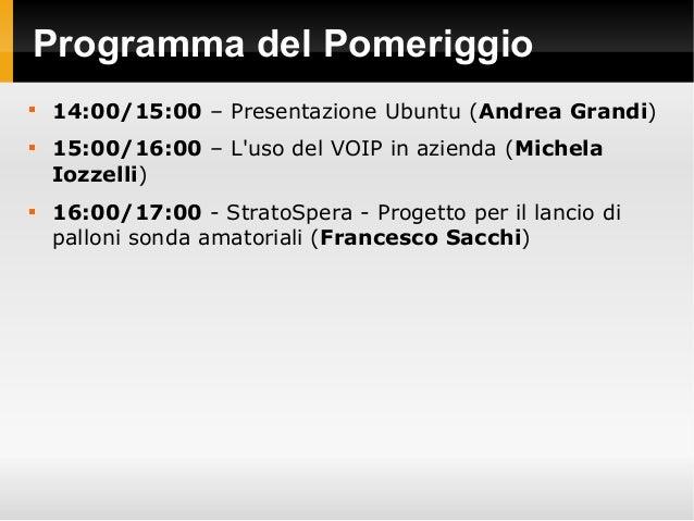 Programma del Pomeriggio  14:00/15:00 – Presentazione Ubuntu (Andrea Grandi)  15:00/16:00 – L'uso del VOIP in azienda (M...