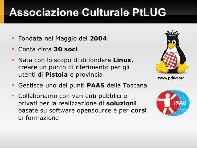 Associazione Culturale PtLUG  Fondata nel Maggio del 2004  Conta circa 30 soci  Nata con lo scopo di diffondere Linux, ...