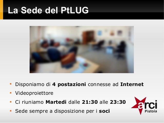 La Sede del PtLUG  Disponiamo di 4 postazioni connesse ad Internet  Videoproiettore  Ci riuniamo Martedi dalle 21:30 al...