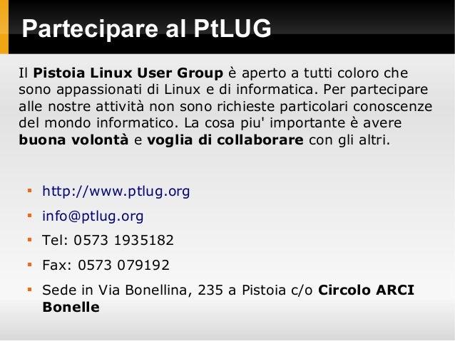 Partecipare al PtLUG  http://www.ptlug.org  info@ptlug.org  Tel: 0573 1935182  Fax: 0573 079192  Sede in Via Bonellin...
