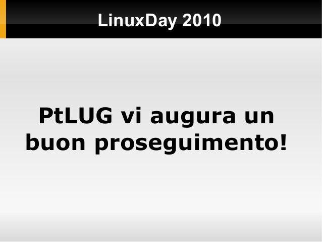 LinuxDay 2010 PtLUG vi augura un buon proseguimento!