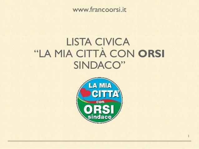 """LISTA CIVICA """"LA MIA CITTÀ CON ORSI SINDACO"""" www.francoorsi.it 1"""