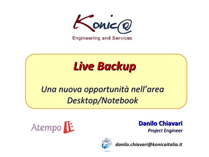 Live Backup Una nuova opportunità nell'area Desktop/Notebook Danilo Chiavari Project Engineer [email_address]