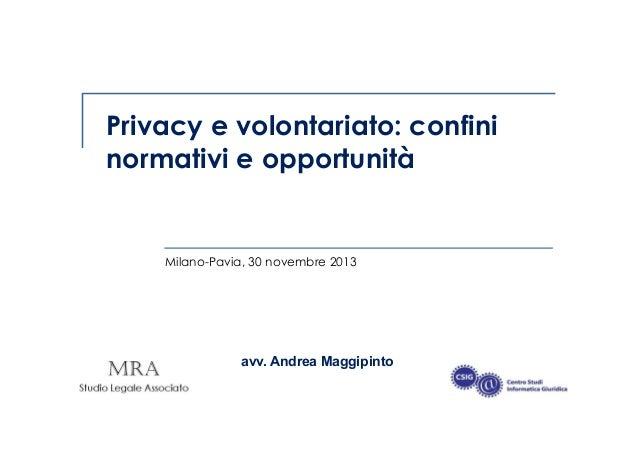 Privacy e volontariato: confini normativi e opportunità  Milano-Pavia, 30 novembre 2013  avv. Andrea Maggipinto