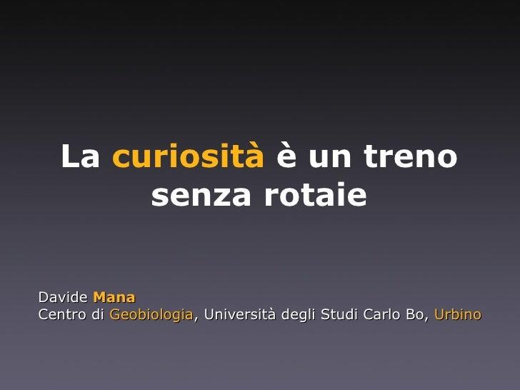La  curiosità  è un treno senza rotaie Davide  Mana Centro di  Geobiologia , Università degli Studi Carlo Bo,  Urbino