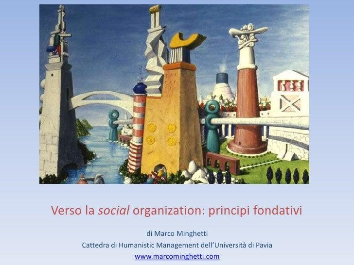 Verso la social organization: principi fondativi                        di Marco Minghetti     Cattedra di Humanistic Mana...