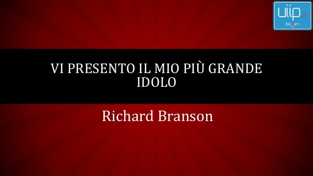 Richard Branson VI PRESENTO IL MIO PIÙ GRANDE IDOLO