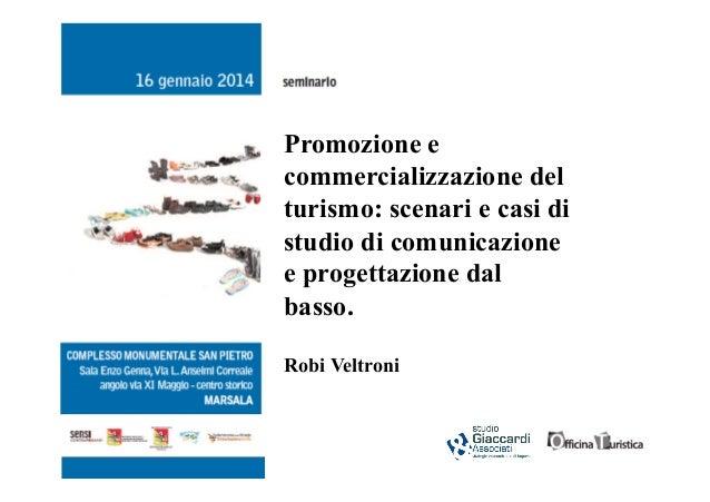 Promozione e commercializzazione del turismo: scenari e casi di studio di comunicazione e progettazione dal basso. Robi Ve...