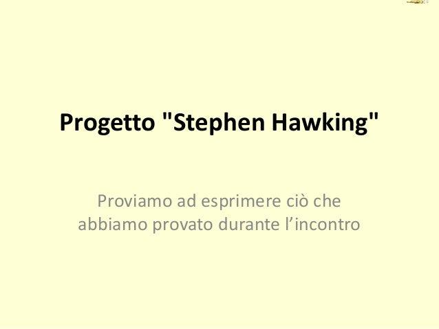 """Progetto """"Stephen Hawking"""" Proviamo ad esprimere ciò che abbiamo provato durante l'incontro"""