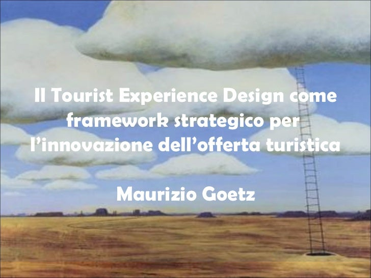 Il Tourist Experience Design come framework strategico per  l'innovazione dell'offerta turistica Maurizio Goetz