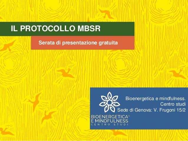 IL PROTOCOLLO MBSR Serata di presentazione gratuita Bioenergetica e mindfulness. Centro studi Sede di Genova: V. Frugoni 1...