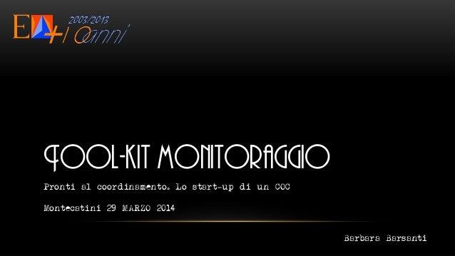 Tool-kit monitoraggio Pronti al coordinamento. Lo start-up di un COC Montecatini 29 MARZO 2014 Barbara Barsanti