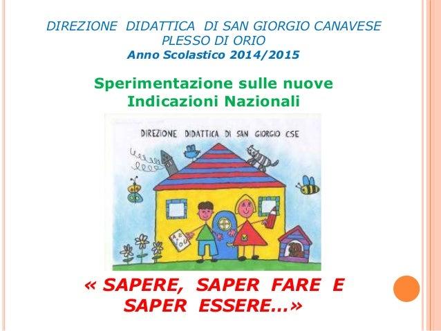 DIREZIONE DIDATTICA DI SAN GIORGIO CANAVESE PLESSO DI ORIO Anno Scolastico 2014/2015 Sperimentazione sulle nuove Indicazio...