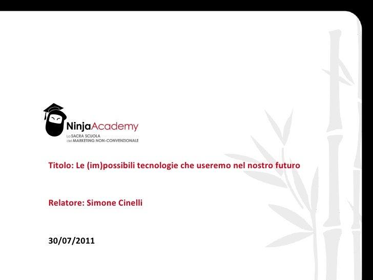 Titolo: Le (im)possibili tecnologie che useremo nel nostro futuro Relatore: Simone Cinelli 30/07/2011